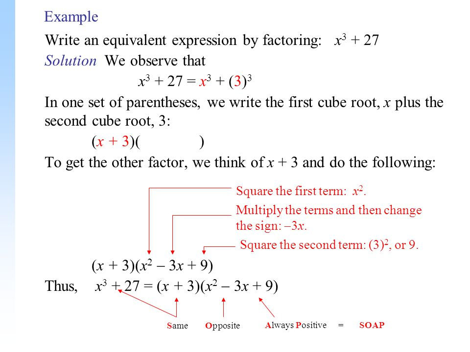 Example Write an equivalent expression by factoring: x 3 + 27 Solution We observe that x 3 + 27 = x 3 + (3) 3 In one set of parentheses, we write the