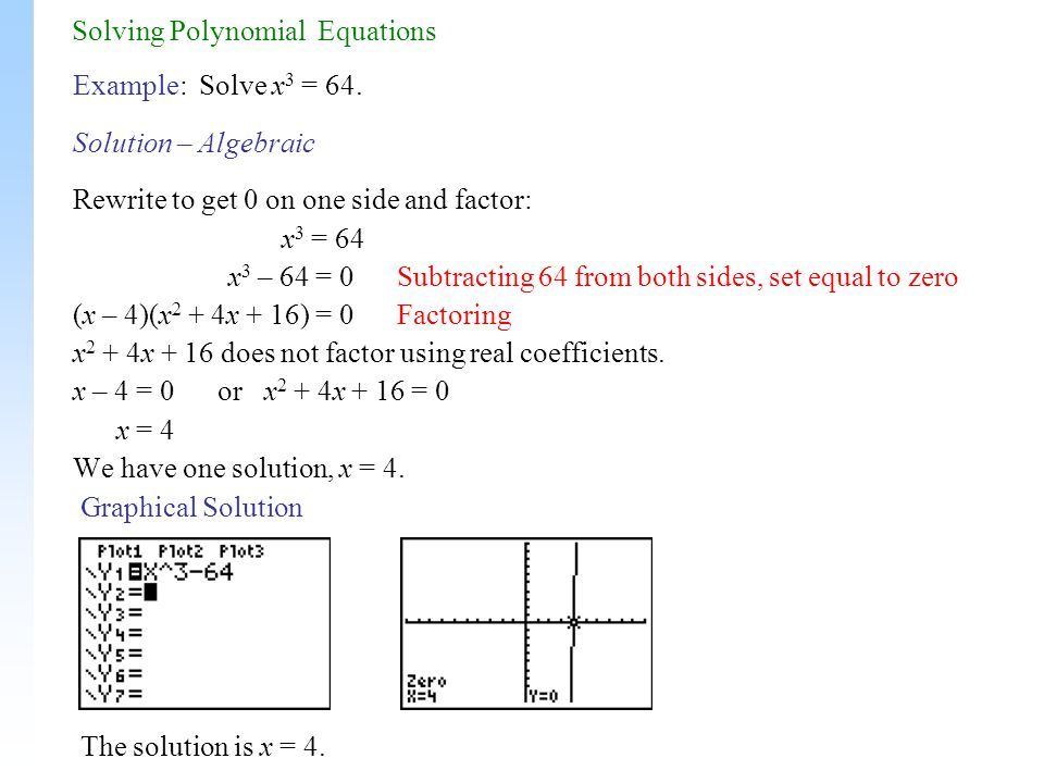 Solving Polynomial Equations Example: Solve x 3 = 64. Solution – Algebraic Rewrite to get 0 on one side and factor: x 3 = 64 x 3 – 64 = 0 Subtracting