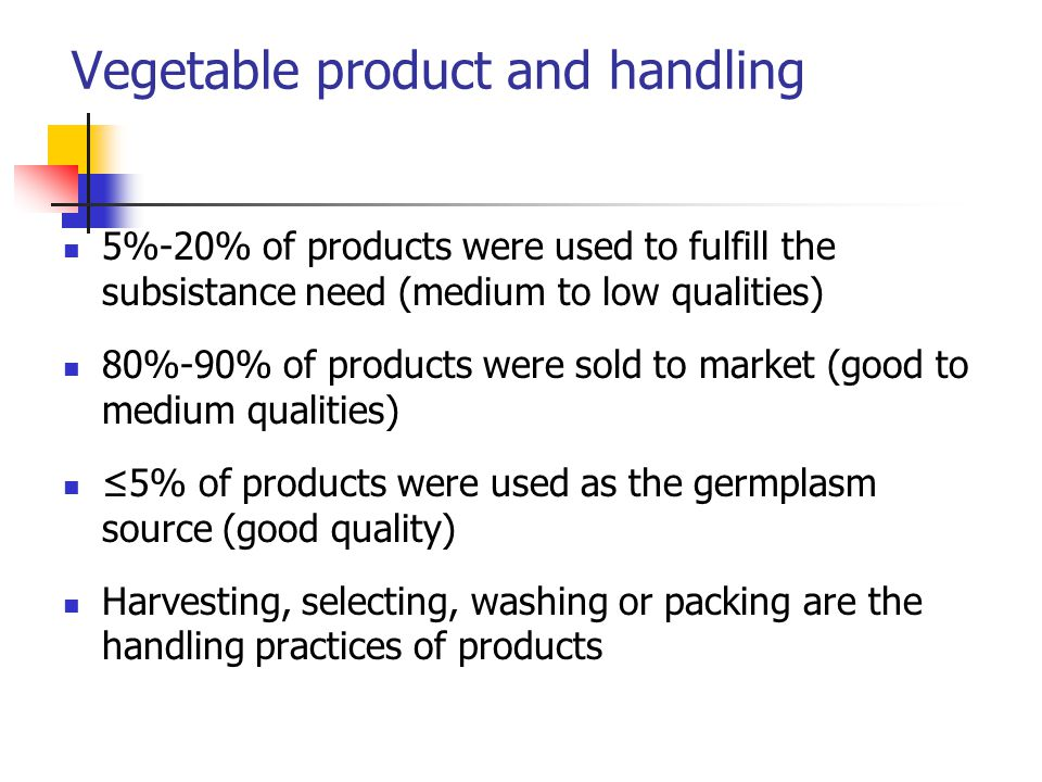 5%-20% of products were used to fulfill the subsistance need (medium to low qualities) 80%-90% of products were sold to market (good to medium qualiti