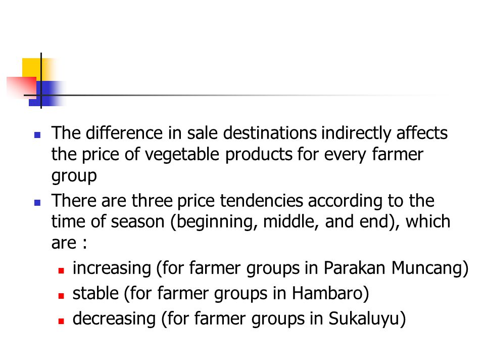 The difference in sale destinations indirectly affects the price of vegetable products for every farmer group There are three price tendencies according to the time of season (beginning, middle, and end), which are : increasing (for farmer groups in Parakan Muncang) stable (for farmer groups in Hambaro) decreasing (for farmer groups in Sukaluyu)