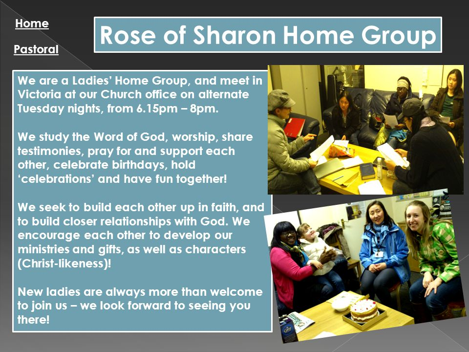Rose of Sharon Home Group Home Pastoral We are a Ladies' Home Group, and meet in Victoria at our Church office on alternate Tuesday nights, from 6.15pm – 8pm.