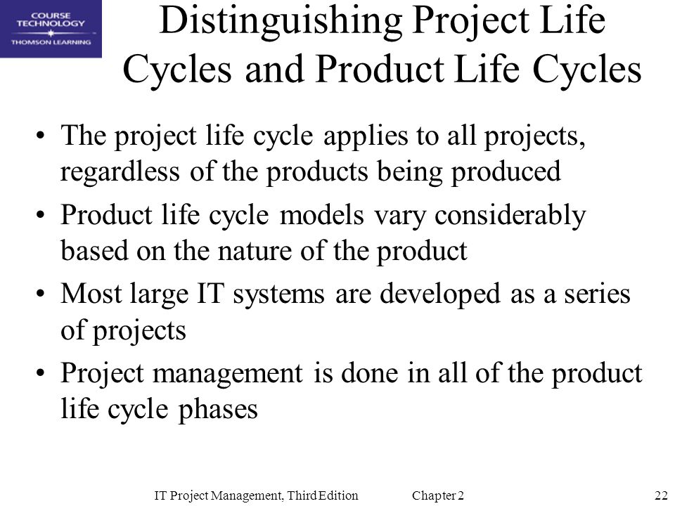 22IT Project Management, Third Edition Chapter 2 Distinguishing Project Life Cycles and Product Life Cycles The project life cycle applies to all projects, regardless of the products being produced Product life cycle models vary considerably based on the nature of the product Most large IT systems are developed as a series of projects Project management is done in all of the product life cycle phases