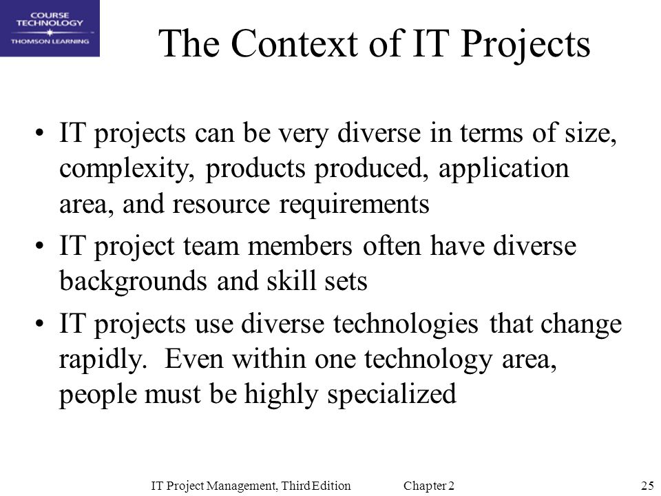 25IT Project Management, Third Edition Chapter 2 The Context of IT Projects IT projects can be very diverse in terms of size, complexity, products produced, application area, and resource requirements IT project team members often have diverse backgrounds and skill sets IT projects use diverse technologies that change rapidly.