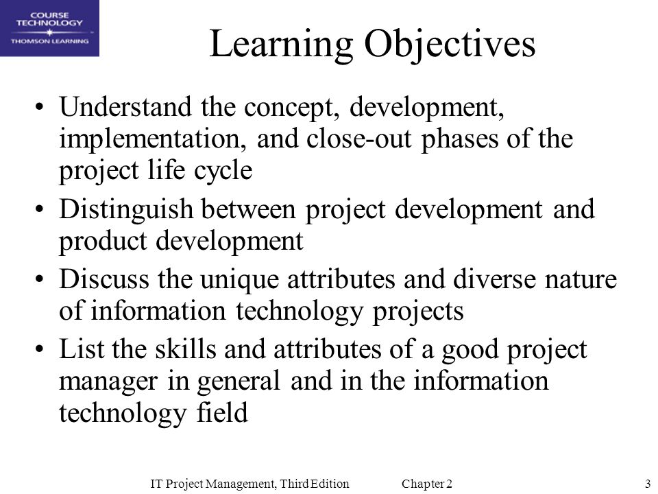 3IT Project Management, Third Edition Chapter 2 Learning Objectives Understand the concept, development, implementation, and close-out phases of the project life cycle Distinguish between project development and product development Discuss the unique attributes and diverse nature of information technology projects List the skills and attributes of a good project manager in general and in the information technology field