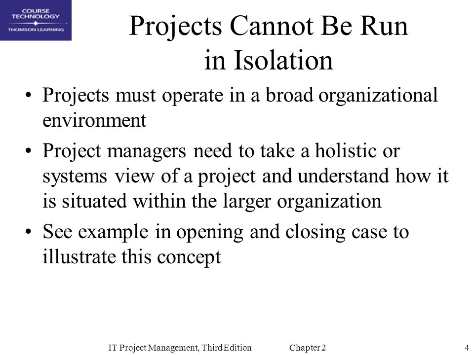 4IT Project Management, Third Edition Chapter 2 Projects Cannot Be Run in Isolation Projects must operate in a broad organizational environment Project managers need to take a holistic or systems view of a project and understand how it is situated within the larger organization See example in opening and closing case to illustrate this concept