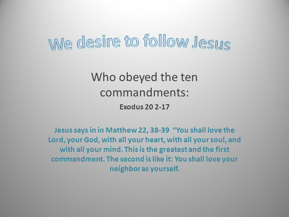 Who obeyed the ten commandments: Exodus 20 2-17 Jesus says in in Matthew 22, 38-39 You shall love the Lord, your God, with all your heart, with all your soul, and with all your mind.