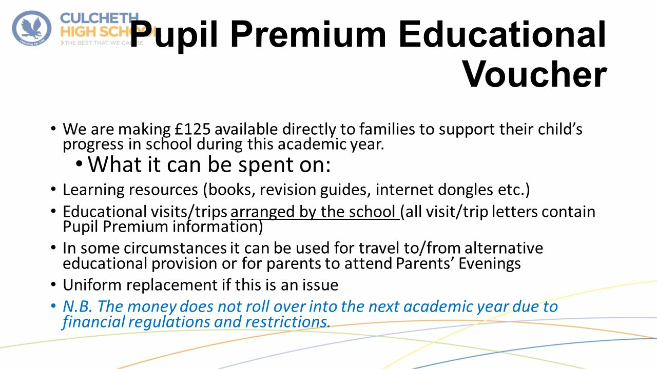 Pupil Premium Educational Voucher We are making £125 available directly to families to support their child's progress in school during this academic year.