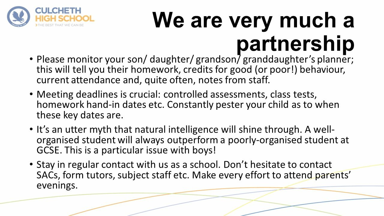 We are very much a partnership Please monitor your son/ daughter/ grandson/ granddaughter's planner; this will tell you their homework, credits for good (or poor!) behaviour, current attendance and, quite often, notes from staff.