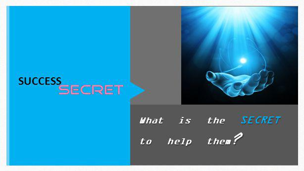 What is the SECRET to help them ? SUCCESS
