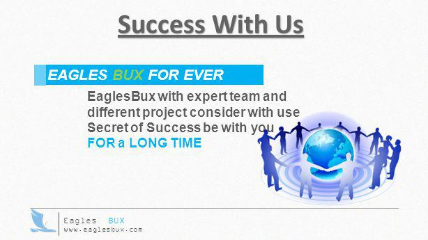Success With Us EaglesBux with expert team and different project consider with use Secret of Success be with you FOR a LONG TIME EAGLES BUX FOR EVER E