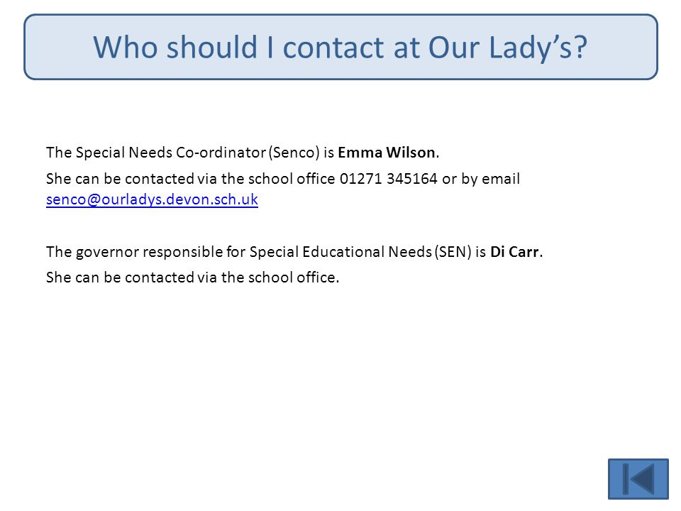 Who should I contact at Our Lady's.The Special Needs Co-ordinator (Senco) is Emma Wilson.
