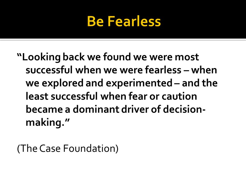 Looking back we found we were most successful when we were fearless – when we explored and experimented – and the least successful when fear or caution became a dominant driver of decision- making. (The Case Foundation)
