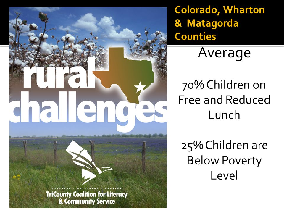 Colorado, Wharton & Matagorda Counties Average 70% Children on Free and Reduced Lunch 25% Children are Below Poverty Level