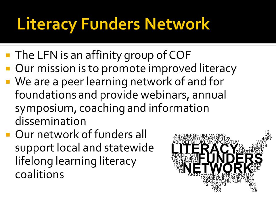  The LFN is an affinity group of COF  Our mission is to promote improved literacy  We are a peer learning network of and for foundations and provide webinars, annual symposium, coaching and information dissemination  Our network of funders all support local and statewide lifelong learning literacy coalitions