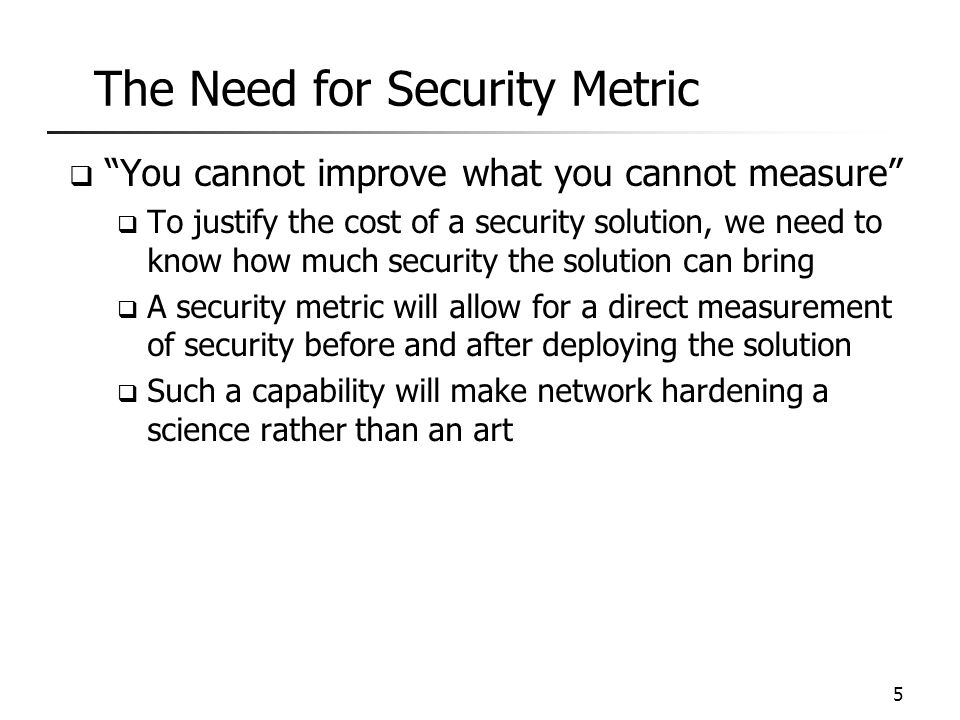 "The Need for Security Metric 5  ""You cannot improve what you cannot measure""  To justify the cost of a security solution, we need to know how much s"