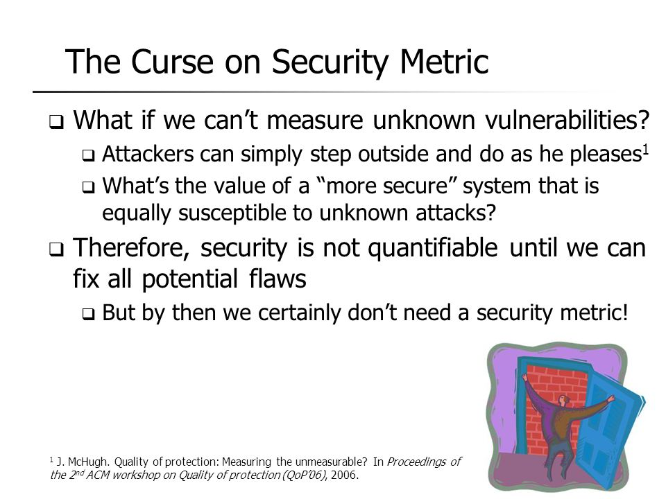 The Curse on Security Metric  What if we can't measure unknown vulnerabilities?  Attackers can simply step outside and do as he pleases 1  What's t