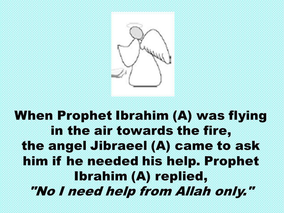When Prophet Ibrahim (A) was flying in the air towards the fire, the angel Jibraeel (A) came to ask him if he needed his help. Prophet Ibrahim (A) rep