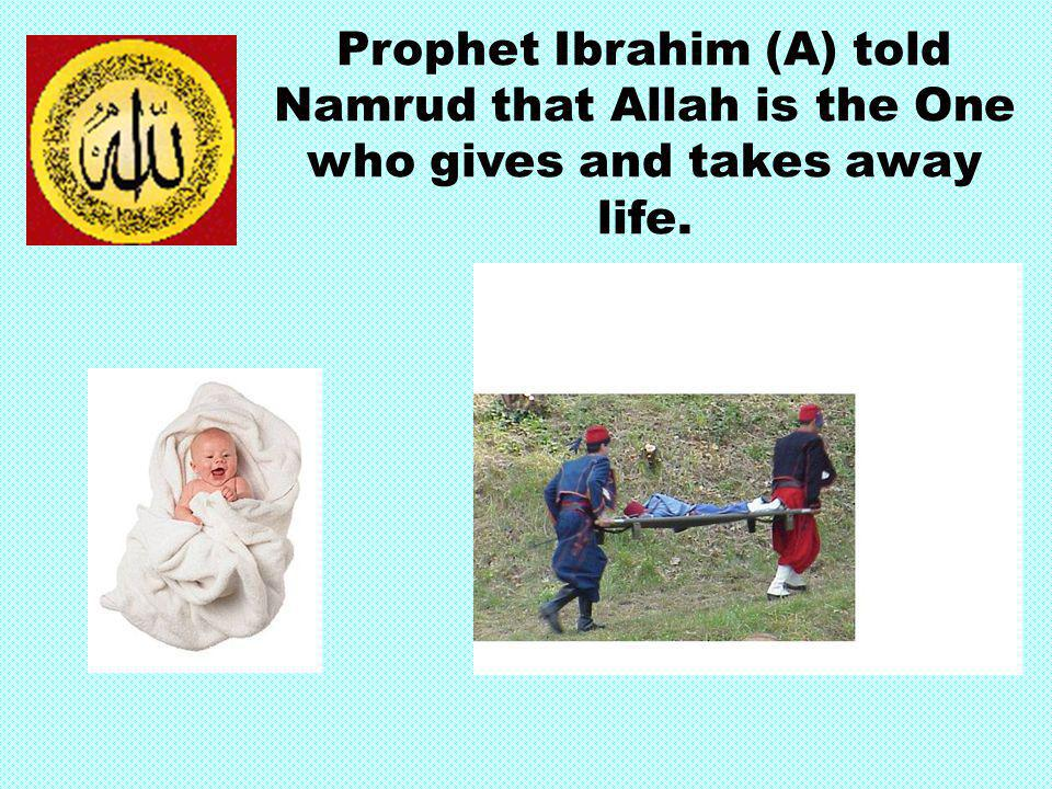 Prophet Ibrahim (A) told Namrud that Allah is the One who gives and takes away life.