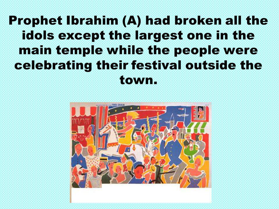 Prophet Ibrahim (A) had broken all the idols except the largest one in the main temple while the people were celebrating their festival outside the to