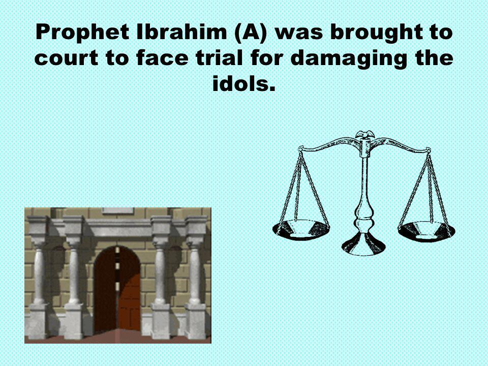 Prophet Ibrahim (A) was brought to court to face trial for damaging the idols.