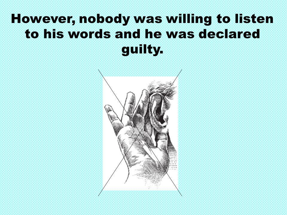 However, nobody was willing to listen to his words and he was declared guilty.