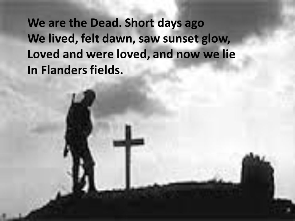 We are the Dead. Short days ago We lived, felt dawn, saw sunset glow, Loved and were loved, and now we lie In Flanders fields.