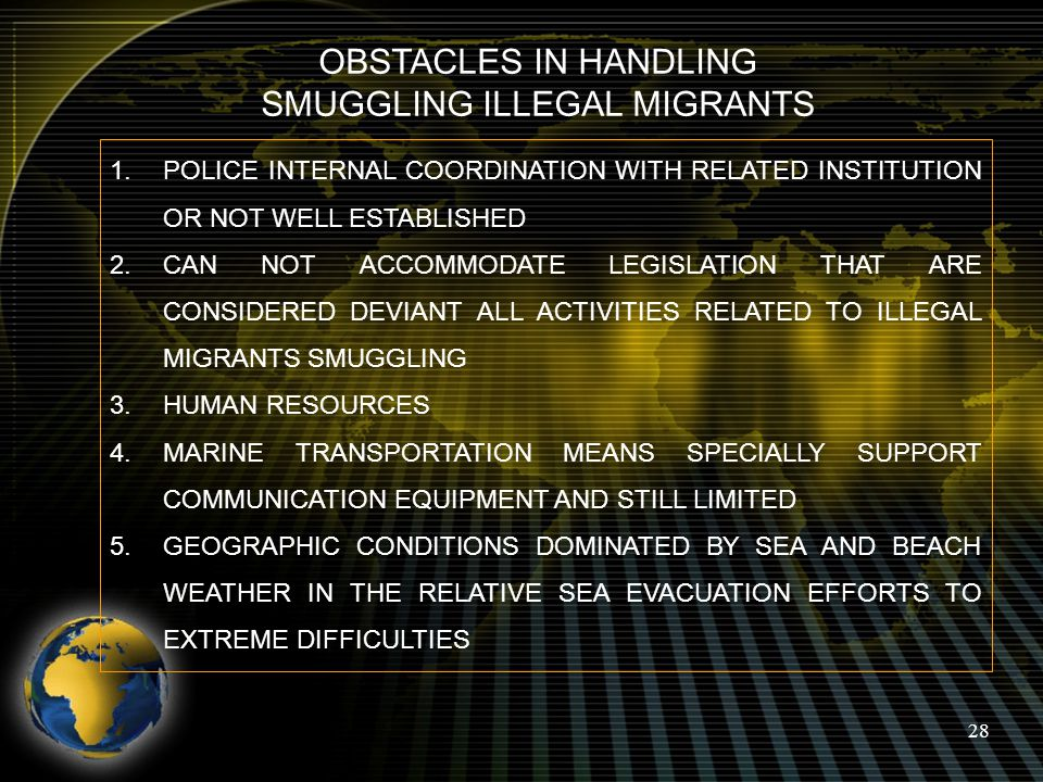 28 OBSTACLES IN HANDLING SMUGGLING ILLEGAL MIGRANTS 1.POLICE INTERNAL COORDINATION WITH RELATED INSTITUTION OR NOT WELL ESTABLISHED 2.CAN NOT ACCOMMOD