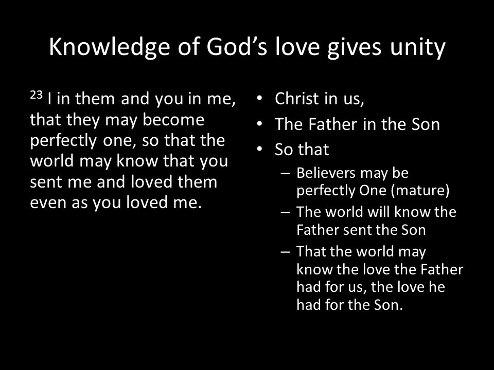 Knowledge of God's love gives unity 23 I in them and you in me, that they may become perfectly one, so that the world may know that you sent me and loved them even as you loved me.