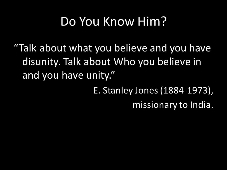 Do You Know Him. Talk about what you believe and you have disunity.