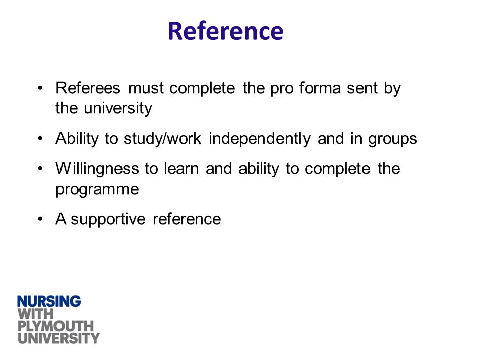 Reference Referees must complete the pro forma sent by the university Ability to study/work independently and in groups Willingness to learn and abili