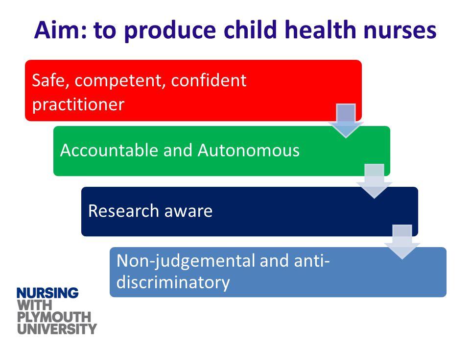 Aim: to produce child health nurses Safe, competent, confident practitioner Accountable and AutonomousResearch aware Non-judgemental and anti- discrim