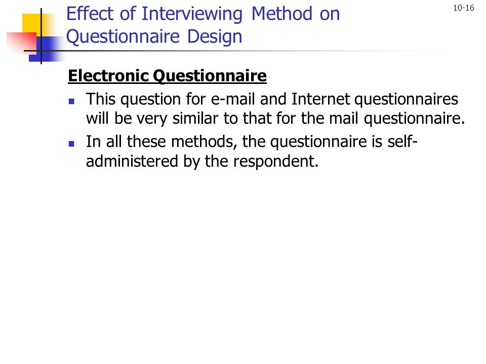 10-16 Effect of Interviewing Method on Questionnaire Design Electronic Questionnaire This question for e-mail and Internet questionnaires will be very