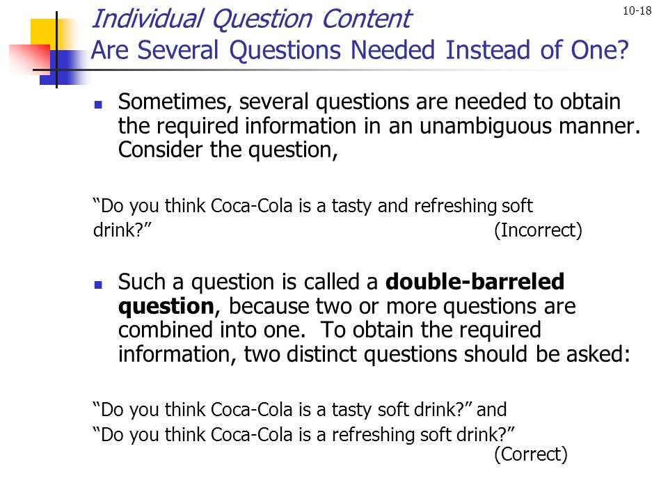10-18 Individual Question Content Are Several Questions Needed Instead of One? Sometimes, several questions are needed to obtain the required informat