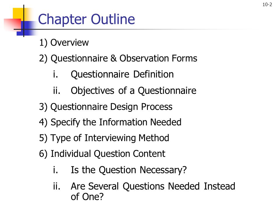 10-2 Chapter Outline 1) Overview 2) Questionnaire & Observation Forms i.Questionnaire Definition ii.Objectives of a Questionnaire 3) Questionnaire Des