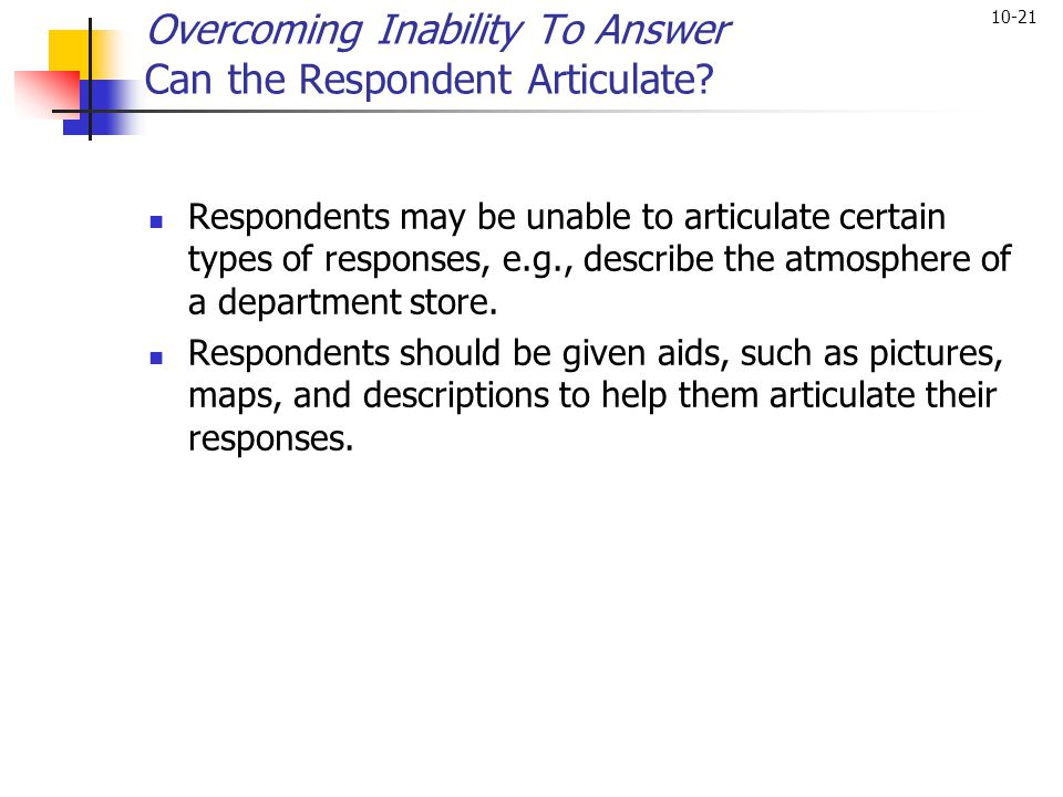 10-21 Overcoming Inability To Answer Can the Respondent Articulate? Respondents may be unable to articulate certain types of responses, e.g., describe