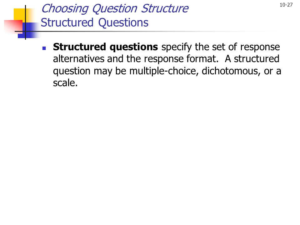 10-27 Choosing Question Structure Structured Questions Structured questions specify the set of response alternatives and the response format. A struct