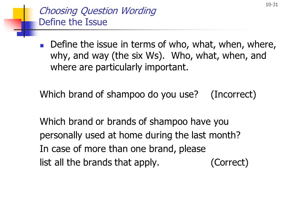10-31 Choosing Question Wording Define the Issue Define the issue in terms of who, what, when, where, why, and way (the six Ws). Who, what, when, and