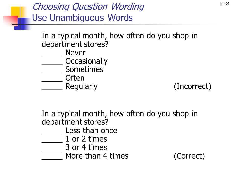 10-34 Choosing Question Wording Use Unambiguous Words In a typical month, how often do you shop in department stores? _____ Never _____ Occasionally _
