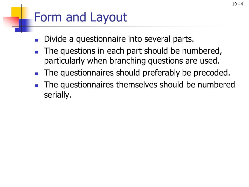 10-44 Form and Layout Divide a questionnaire into several parts. The questions in each part should be numbered, particularly when branching questions