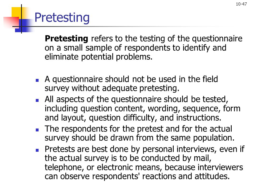 10-47 Pretesting Pretesting refers to the testing of the questionnaire on a small sample of respondents to identify and eliminate potential problems.