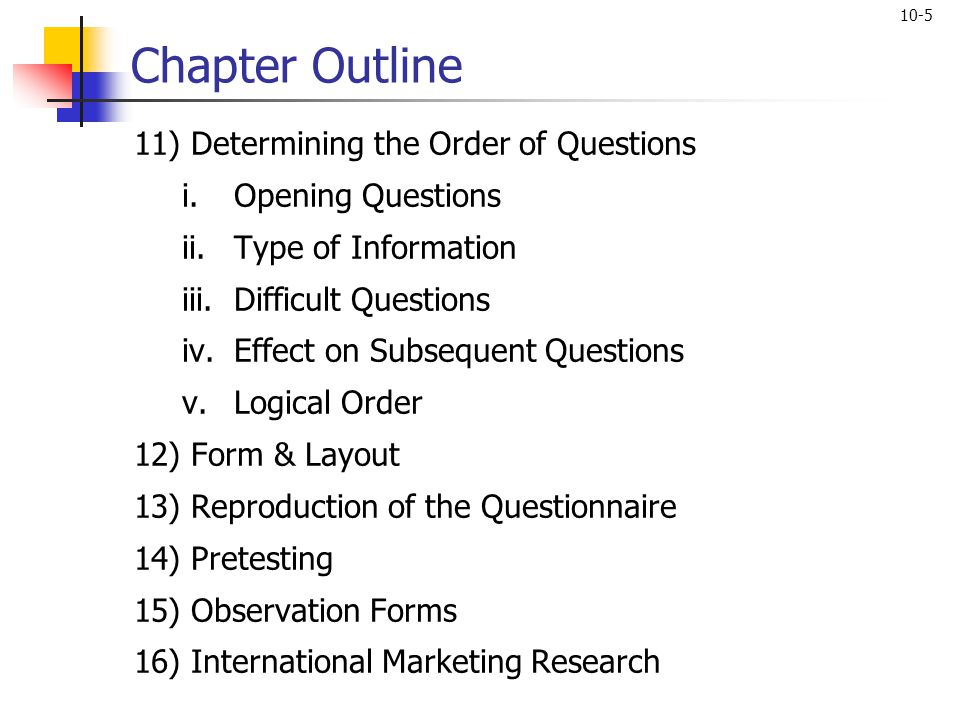 10-5 Chapter Outline 11) Determining the Order of Questions i.Opening Questions ii.Type of Information iii.Difficult Questions iv.Effect on Subsequent