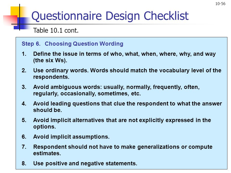 10-56 Questionnaire Design Checklist Table 10.1 cont. Step 6.Choosing Question Wording 1.Define the issue in terms of who, what, when, where, why, and