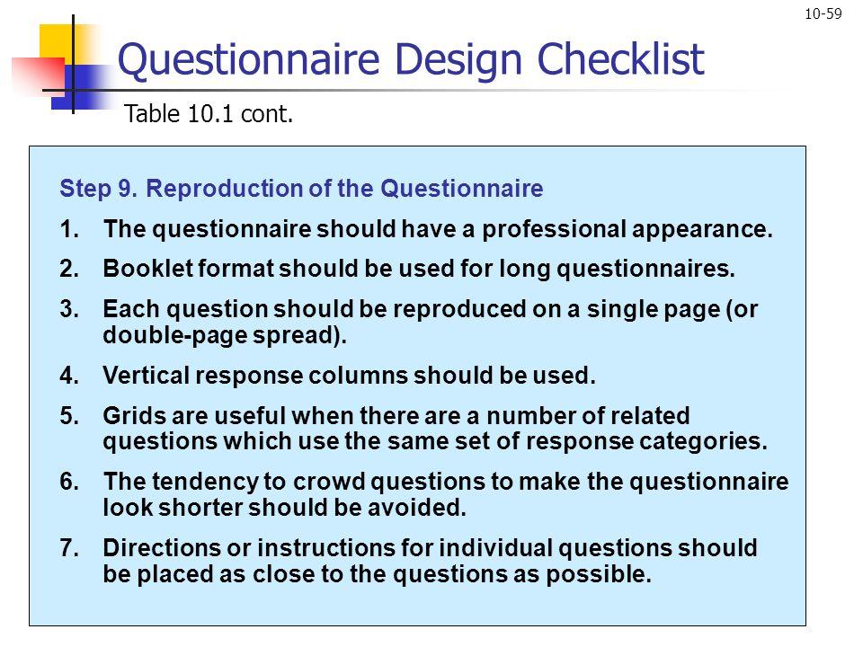 10-59 Questionnaire Design Checklist Table 10.1 cont. Step 9.Reproduction of the Questionnaire 1.The questionnaire should have a professional appearan