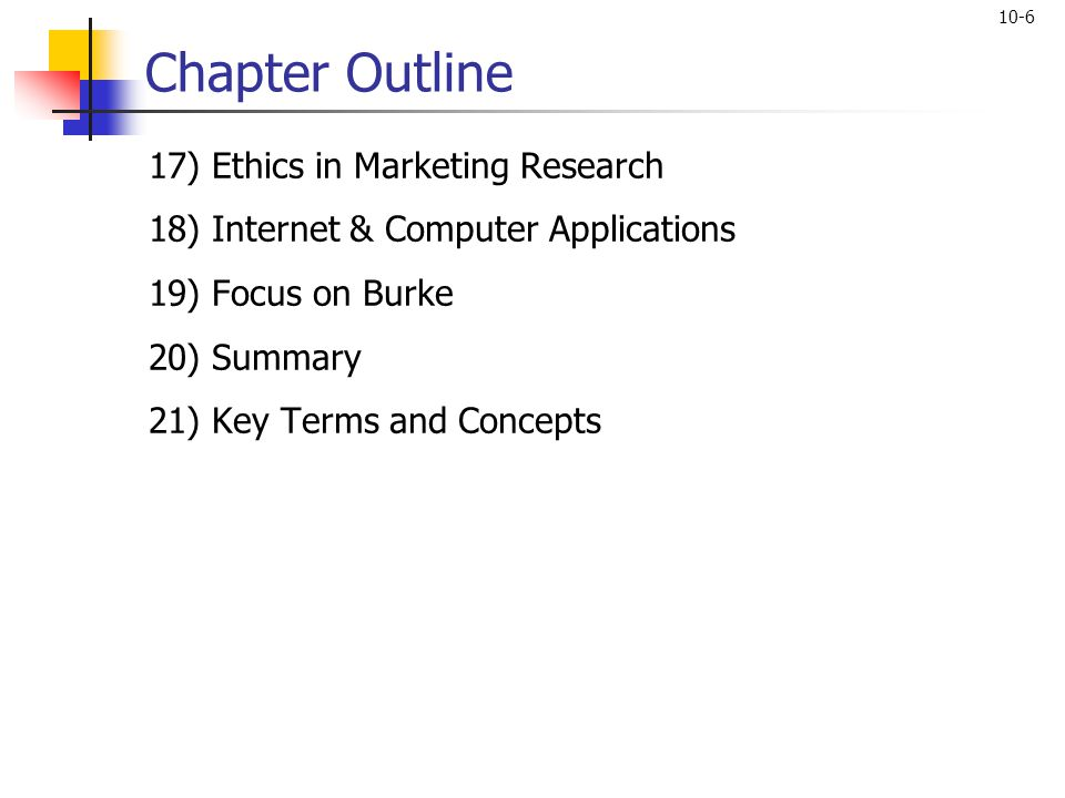 10-6 Chapter Outline 17) Ethics in Marketing Research 18) Internet & Computer Applications 19) Focus on Burke 20) Summary 21) Key Terms and Concepts