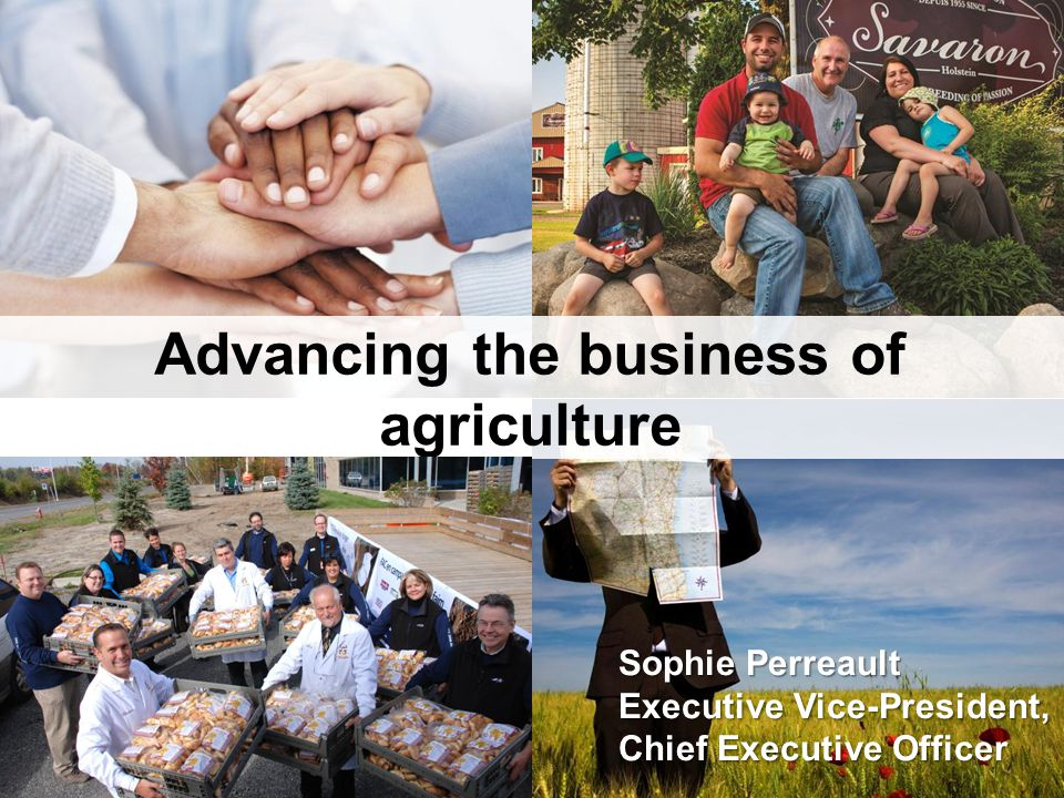 Advancing the business of agriculture Sophie Perreault Executive Vice-President, Chief Executive Officer
