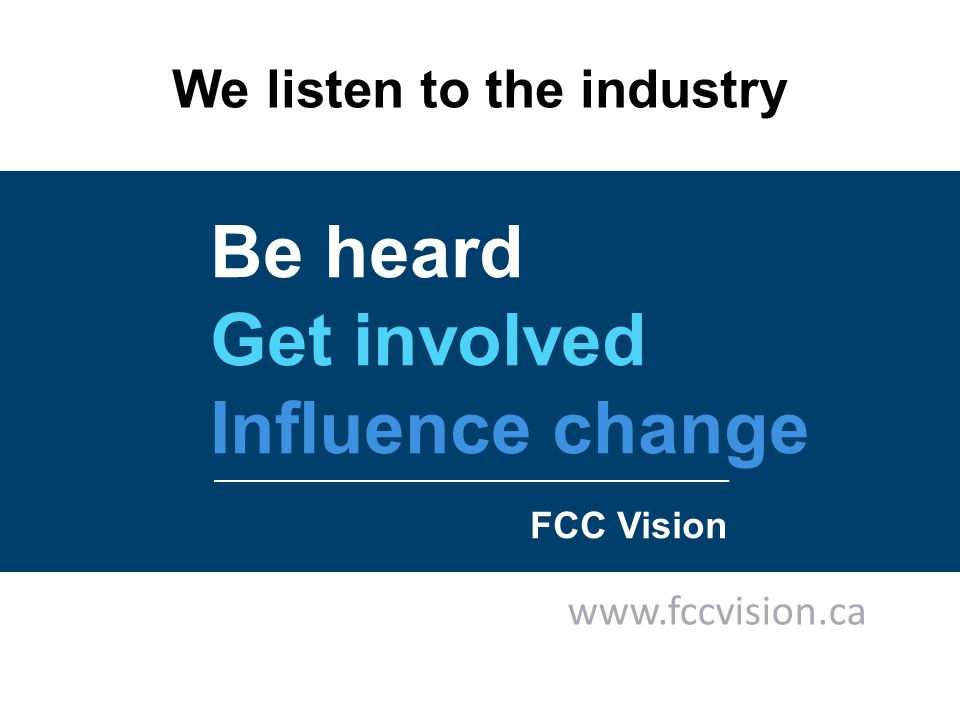 Be heard Get involved Influence change FCC Vision www.fccvision.ca We listen to the industry