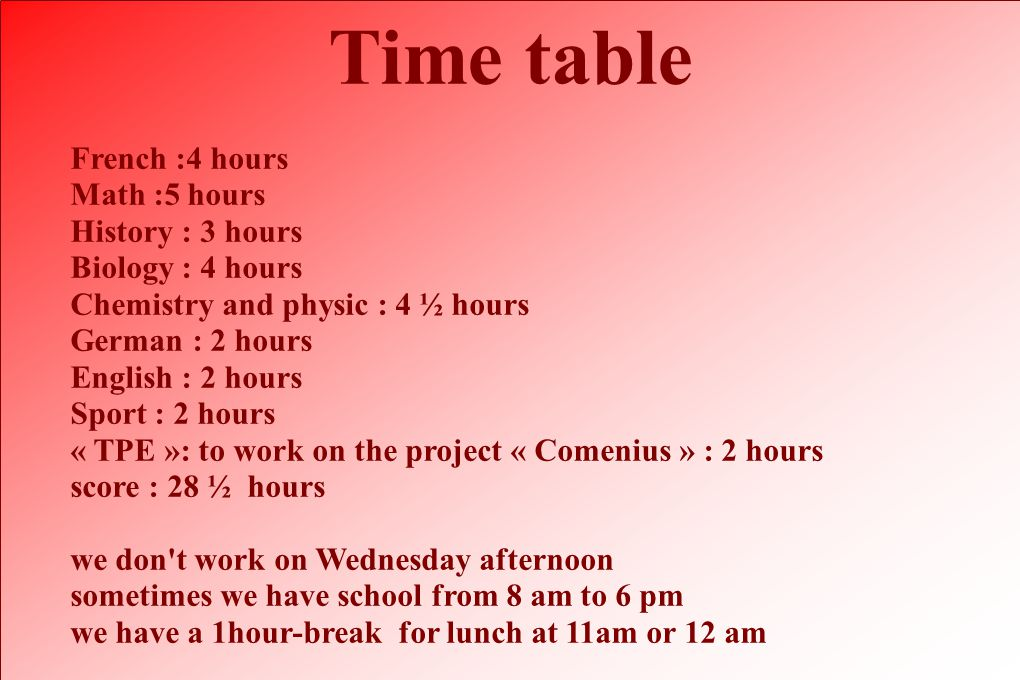 Time table French :4 hours Math :5 hours History : 3 hours Biology : 4 hours Chemistry and physic : 4 ½ hours German : 2 hours English : 2 hours Sport : 2 hours « TPE »: to work on the project « Comenius » : 2 hours score : 28 ½ hours we don t work on Wednesday afternoon sometimes we have school from 8 am to 6 pm we have a 1hour-break for lunch at 11am or 12 am
