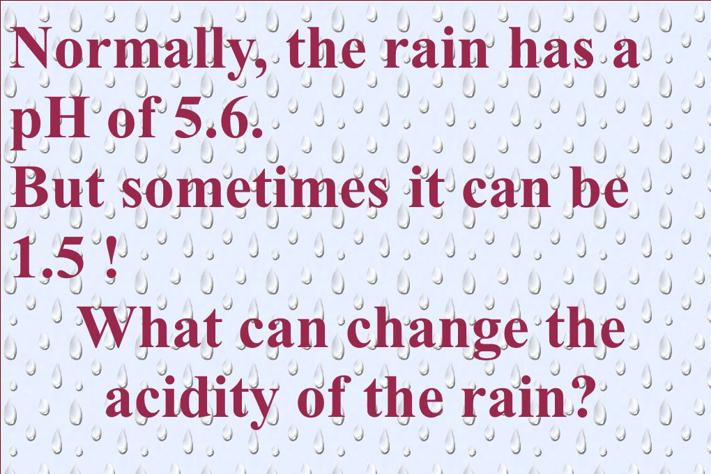 Normally, the rain has a pH of 5.6. But sometimes it can be 1.5 .