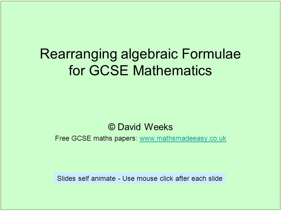 Rearranging algebraic Formulae for GCSE Mathematics © David Weeks Free GCSE maths papers: www.mathsmadeeasy.co.ukwww.mathsmadeeasy.co.uk Slides self animate - Use mouse click after each slide