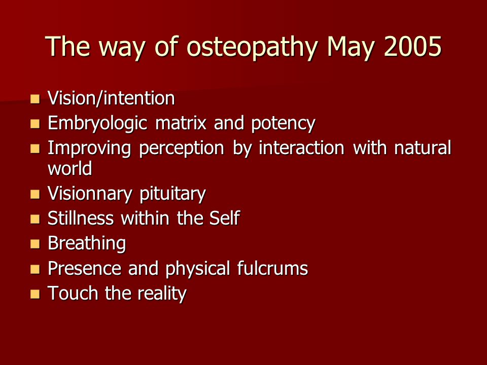 The way of osteopathy May 2005 Vision/intention Vision/intention Embryologic matrix and potency Embryologic matrix and potency Improving perception by interaction with natural world Improving perception by interaction with natural world Visionnary pituitary Visionnary pituitary Stillness within the Self Stillness within the Self Breathing Breathing Presence and physical fulcrums Presence and physical fulcrums Touch the reality Touch the reality